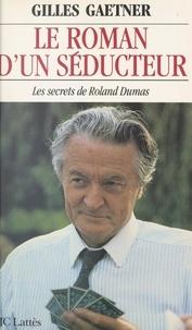 Gilles Gaetner - Le roman d'un séducteur - Les secrets de Roland Dumas.