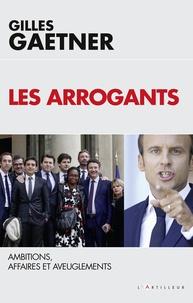 Gilles Gaetner - Les Arrogants - Ambitions, Affaires et Aveuglements.