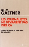 Gilles Gaetner - Les journalistes ne devraient pas dire ça - Quand la presse va trop loin... ou pas assez.