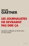 Gilles Gaetner - Les journalistes ne devraient pas dire ça - Quand la presse va trop loin...ou pas assez.