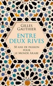 Gilles Gauthier - Entre deux rives - 50 ans de passion pour le monde arabe.