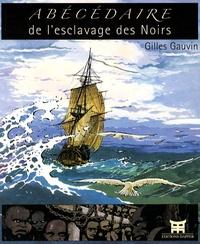 Gilles Gauvin - Abécédaire de l'esclavage des Noirs.