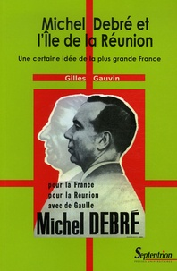 Gilles Gauvin - Michel Debré et l'Ile de la Réunion - Une certaine idée de la plus grande France.