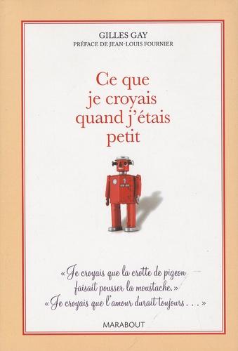Gilles Gay - Ce que je croyais quand j'étais petit.