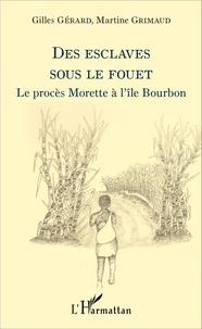 Gilles Gérard et Martine Grimaud - Des esclaves sous le fouet - Le procès Morette à l'île Bourbon.