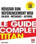 Gilles Grégoire - Le guide complet Titan - Réussir son référencement Web, enjeux, méthodes, actions.