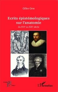 Gilles Gros - Ecrits épistémologiques sur l'anatomie - Du XVIe au XIXe siècle.