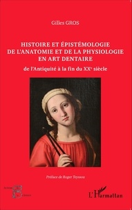 Gilles Gros - Histoire et épistémologie de l'anatomie et de la physiologie en art dentaire - De l'Antiquité à la fin du XXe siècle.