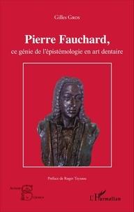 Gilles Gros - Pierre Fauchard, ce génie de l'épistémologie en art dentaire.
