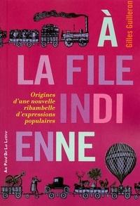 Gilles Guilleron - A la file indienne - Origines d'une nouvelle ribambelle d'expressions populaires.