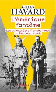 Gilles Havard - L'Amérique fantôme - Les aventuriers francophones du Nouveau Monde.