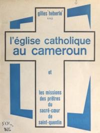 Gilles Héberlé - L'église catholique au Cameroun - Et les missions des prêtres du Sacré-Cœur de Saint-Quentin.