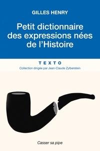 Gilles Henry - Petit dictionnaire des expressions nées de l'Histoire.