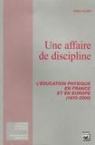 Gilles Klein - Une affaire de discipline - L'éducation physique en France et en Europe (1970-2000).