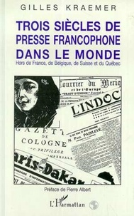 Gilles Kraemer - Trois siècles de presse francophone dans le monde - Hors de France, de Belgique, de Suisse et du Québec.