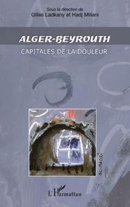 Gilles Ladkany et Hadj Miliani - Alger-Beyrouth - Capitales de la douleur.