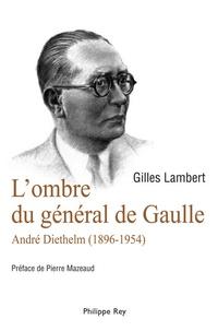 Gilles Lambert - L'ombre du général de Gaulle - André Diethelm (1896-1954).