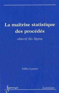 La maîtrise statistique des procédés- Objectif Six Sigma - Gilles Lasnier |