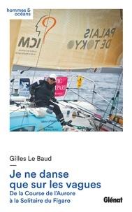 Gilles Le Baud - Je ne danse que sur les vagues - De la Course de l'Aurore à la Solitaire du Figaro.