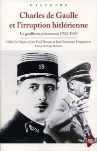 Gilles Le Béguec et Jean-Paul Thomas - Charles de Gaulle et l'irruption hitlérienne - Le gaullisme précurseur, 1932-1940.