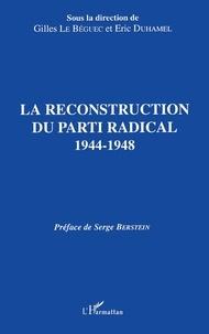 Gilles Le Béguec - La reconstruction du Parti radical, 1944-1948 - Actes du colloque des 11 et 12 avril 1991, [Paris.