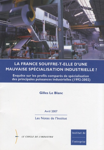 Gilles Le Blanc - La France souffre-t-elle d'une mauvaise spécialisation industrielle ? - Enquête sur les profils comparés de spécialisation des principales puissances industrielles (1992-2002).