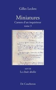 Gilles Leclerc - Miniatures. Carnets d'un inqui  : Miniatures. Carnets d'un inquisiteur. Tome 3. Suivi de La chair abolie.