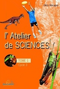 Gilles Macagno - L'atelier de sciences Cycle 3 - Tome 1.