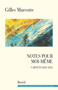 Gilles Marcotte - Notes pour moi-même - Carnets 2002-2012.