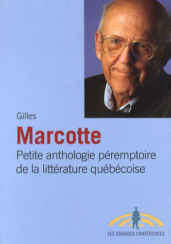 Gilles Marcotte - Petite anthologie péremptoire de la littérature québécoise.