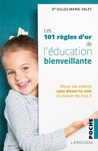 Gilles-Marie Valet - Les 101 règles d'or de l'éducation bienveillante - Elever vos enfants sans élever la voix (ni baisser les bras !).
