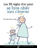 Gilles-Marie Valet - Les 50 règles d'or pour se faire obéir sans s'énerver.