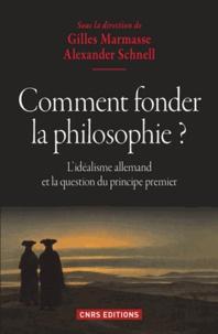 Gilles Marmasse et Alexander Schnell - Comment fonder la philosophie ? - L'idéalisme allemand et la question du principe premier.