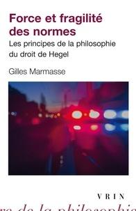 Gilles Marmasse - Force et fragilité des normes - Les principes de la philosophie du droit de Hegel.
