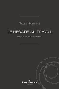 Gilles Marmasse - Le négatif au travail - Hegel et la raison en devenir.