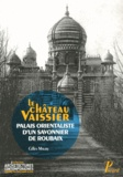 Gilles Maury - Le château Vaissier - Palais orientaliste d'un savonnier de Roubaix (1892-1929).