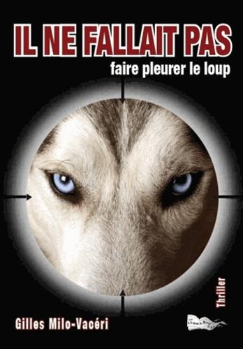 Gilles Milo-Vacéri - Il ne fallait pas... Faire pleurer le loup.