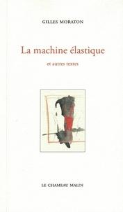 Gilles Moraton - La machine élastique et autres textes.