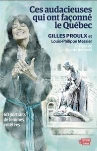 Gilles Proulx et Louis-Philippe Messier - Ces audacieuses qui ont façonné le Québec - 60 portraits de femmes entêtées.