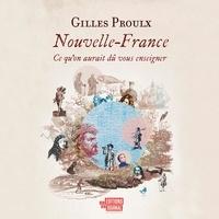 Gilles Proulx - Nouvelle-France - Ce qu'on aurait dû vous enseigner.