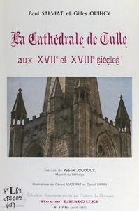 Gilles Quincy et Paul Salviat - La cathédrale de Tulle aux XVIIe et XVIIIe siècles - Nouveaux aperçus d'après des documents inédits.