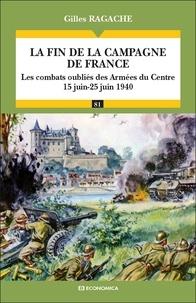 Gilles Ragache - La fin de la campagne de France - Les combats oubliés des Armées de Centre 15 Juin-25 Juin 1940.