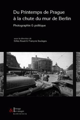 Gilles Rouet et François Soulages - Du Printemps de Prague à la chute du Mur de Berlin - Photographie et politique.