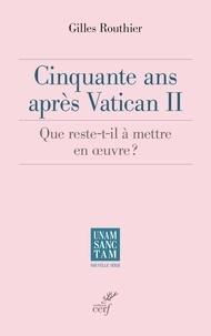 Gilles Routhier - Cinquante ans après Vatican II - Que reste-t-il à mettre en oeuvre ?.