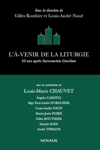 Gilles Routhier et Louis-André Naud - L'À-venir de la liturgie - 50 ans après Sacrosanctum Concillium.