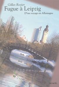 Gilles Rozier - Fugue à Leipzig - D'un voyage en Allemagne.