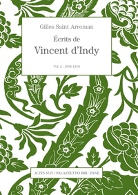 Gilles Saint-Arroman - Ecrits de Vincent d'Indy - Volume 2 (1904-1918).