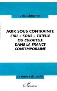 """Gilles Séraphin - Agir sous contrainte - Etre """" sous """" tutelle ou curatelle dans la France contemporaine."""