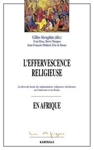 Gilles Séraphin - L'effervescence religieuse en Afrique - La diversité locale des implantations religieuses chrétiennes au Cameroun et Kenya.