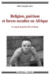 Gilles Séraphin - Religion, guérison et forces occultes en Afrique - Le regard du jésuite Eric de Rosny.